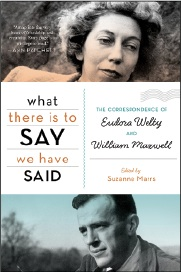 What There Is to Say We Have Said: The Correspondence of Eudora Welty and William Maxwell. Edited by Suzanne 