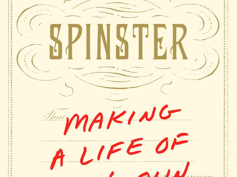 Spinster: Making a Life of One's Own. By Kate Bolick. Broadway, 2016. 352p. PB, $16.