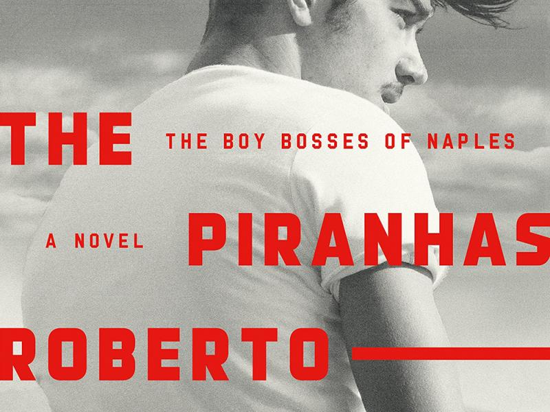 <i>The Piranhas: The Boy Bosses of Naples.</i> <br>By Roberto Saviano. <br /> Translated from the Italian by Anthony Shugaar. FSG, 2018. 368p. HB, $27.
