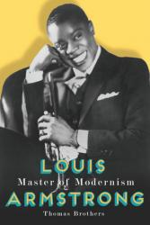 <i>Louis Armstrong, Master of Modernism.</i> By Thomas Brothers. W. W. Norton & Co., 2014.  608p. HB, $39.95.