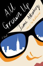 <i>All Grown Up: A Novel</i>. By Jami Attenberg. Houghton Mifflin Harcourt, 2017. HB, 197p. $25.