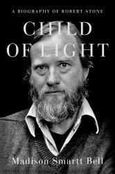 <i>Child of Light: A Biography of Robert Stone</i>. By Madison Smartt Bell. Doubleday, 2020. 608 pp. $35