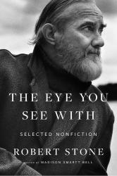 <i>The Eye You See With: Selected Nonfiction</i>. By Robert Stone. 384 pp. $27