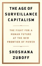 <i>The Age of Surveillance Capitalism: The Fight for a Human Future at the New Frontier of Power</i>. By Shoshana Zuboff. PublicAffairs, 2019. 704p. HB, $38.