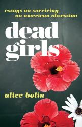 <em>Dead Girls: Essays on Surviving an American Obsession</em>. By Alice Bolin. William Morris, 2018. 288p. PB, $15.99. </p>