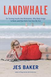 <em>Landwhale: On Turning Insults Into Nicknames, Why Body Image is Hard, and Why Diets Can Kiss My Ass</em>. By Jes Baker. Seal, 2018. 272p. PB, $15.99.</p>