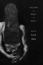 <i>Calling a Wolf a Wolf</i>. By Kaveh Akbar. Alice James, 2017. 100p. PB, 6.95.