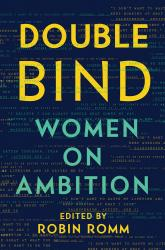 <i>Double Bind: Women on Ambition</i>. Ed. by Robin Romm. Liveright, 2017. HB, 336p. $27.95.