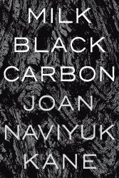 <i>Milk Black Carbon</i>. By Joan  Naviyuk Kane. Pittsburgh, 2017. 72p. PB, 5.95.