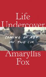 <i>Life Undercover: Coming of Age in the CIA</i>. By Amaryllis Fox. Knopf, 2020.240. HB, $26.95.