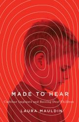 Made to Hear: Cochlear Implants and Raising Deaf Children. By Laura Mauldin. Minnesota, 2016. 224p. PB, $25.