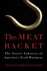The Meat Racket: The Secret Takeover of America's  Food Business. By Christopher Leonard.  Simon & Schuster, 2014.  384p. HB, $28.00.