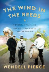 The Wind in the Reeds:  A Storm, a Play, and the City That Would Not Be Broken.  By Wendell Pierce, with Rod Dreher. Riverhead, 2015. 352p. HB, $27.95.